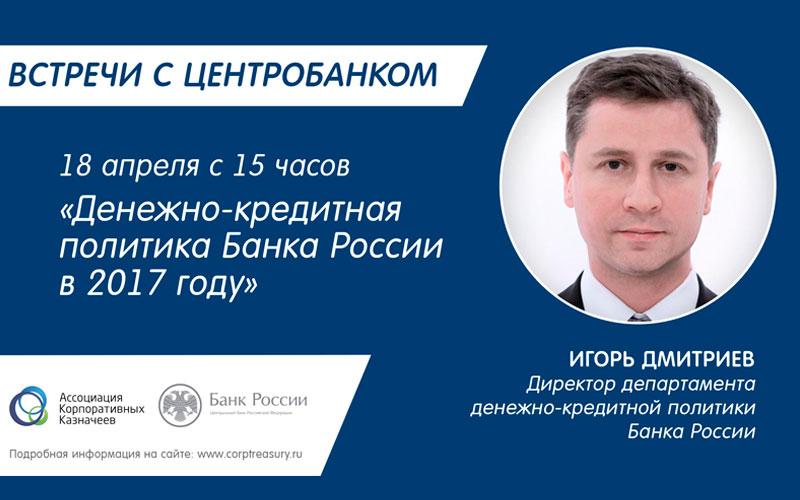 Встречи с Центробанком: Игорь Дмитриев о денежно-кредитной политике Банка России в 2017 году