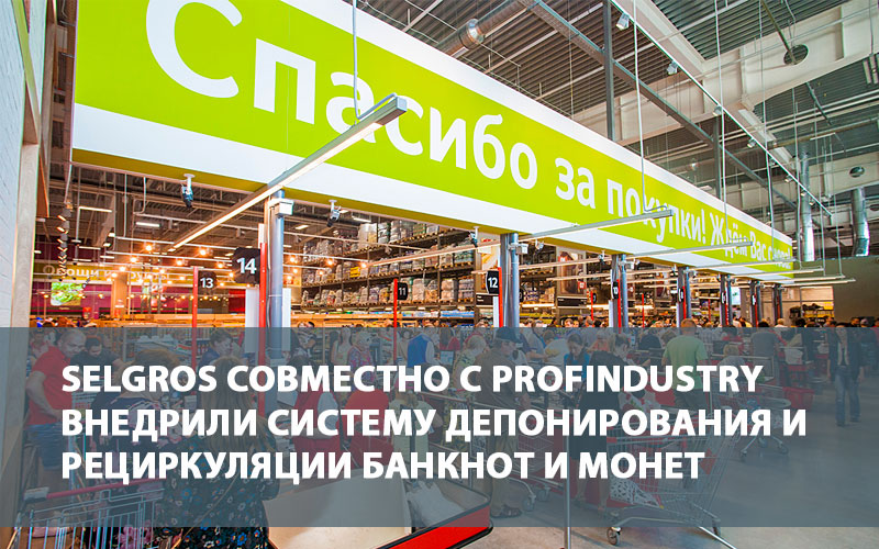 SELGROS совместно с Profindustry внедрили систему депонирования и рециркуляции банкнот и монет