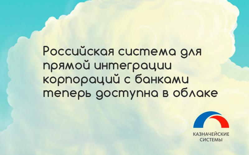 Компания «КАЗНАЧЕЙСКИЕ СИСТЕМЫ»: ведущая российская система для прямой интеграции корпораций с банками теперь доступна в облаке