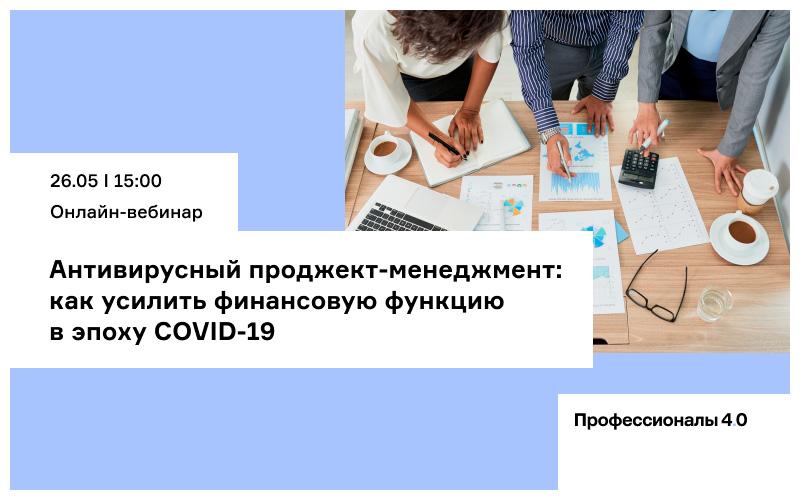 Онлайн-вебинар «Антивирусный проджект-менеджмент: как усилить финансовую функцию в эпоху COVID-19»