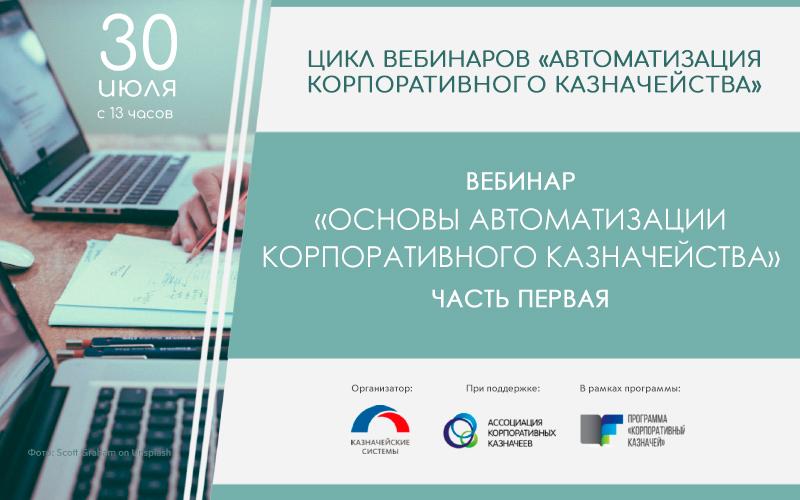 30 июля стартует первый из четырех вебинаров «Основы автоматизации корпоративного казначейства»