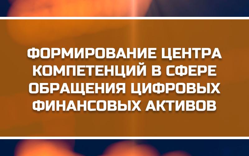 Формирование Центра компетенций в сфере обращения цифровых финансовых активов